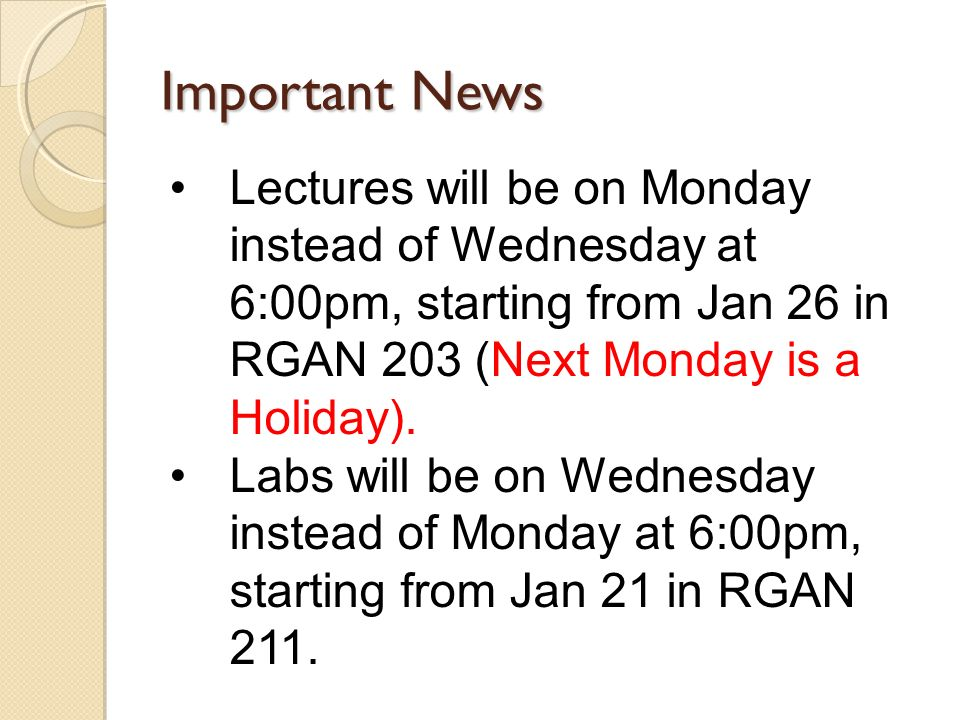 Important News Lectures will be on Monday instead of Wednesday at 6:00pm, starting from Jan 26 in RGAN 203 (Next Monday is a Holiday).