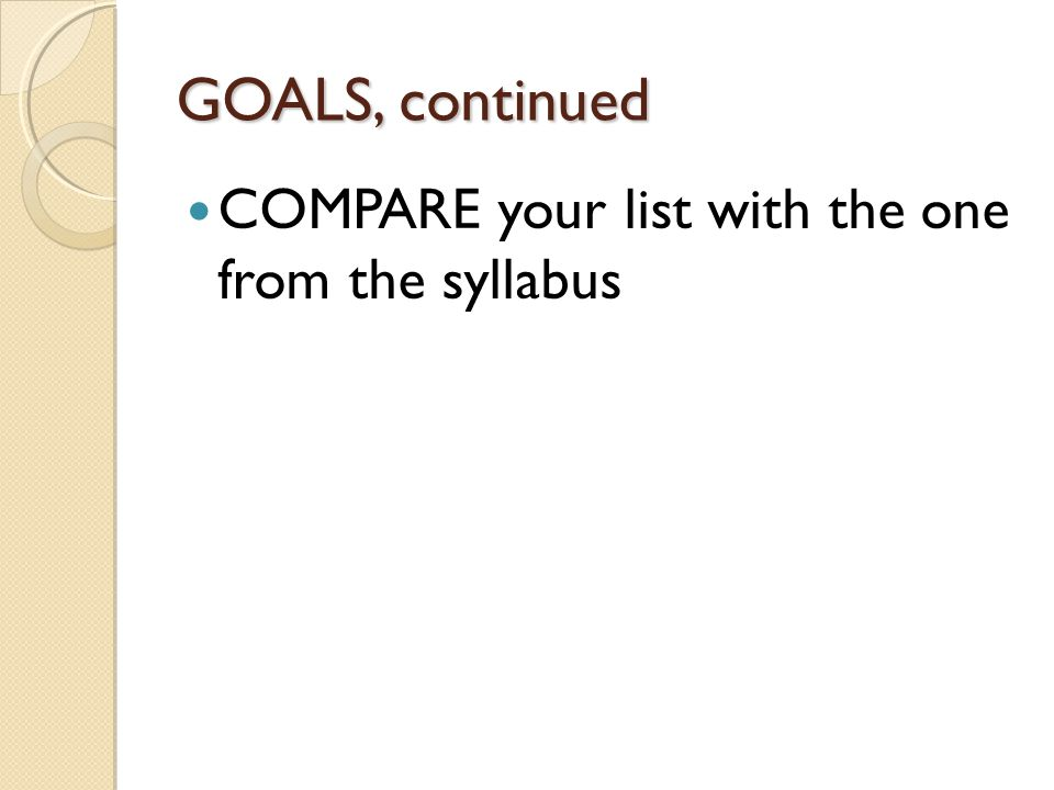 GOALS, continued COMPARE your list with the one from the syllabus