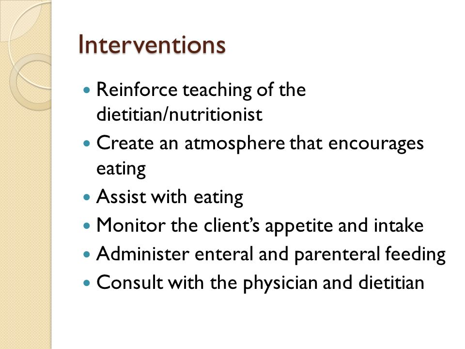 Interventions Reinforce teaching of the dietitian/nutritionist Create an atmosphere that encourages eating Assist with eating Monitor the client's appetite and intake Administer enteral and parenteral feeding Consult with the physician and dietitian