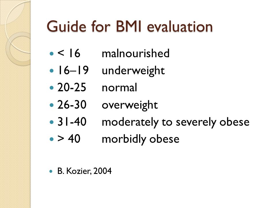 Guide for BMI evaluation < 16 malnourished 16–19 underweight 20-25 normal 26-30overweight 31-40 moderately to severely obese > 40morbidly obese B.