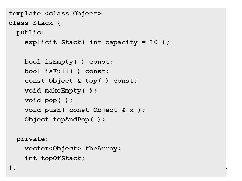 16 template class Stack { public: explicit Stack( int capacity = 10 ); bool isEmpty( ) const; bool isFull( ) const; const Object & top( ) const; void makeEmpty( ); void pop( ); void push( const Object & x ); Object topAndPop( ); private: vector theArray; int topOfStack; };