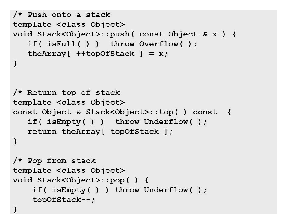 18 /* Push onto a stack template void Stack ::push( const Object & x ) { if( isFull( ) ) throw Overflow( ); theArray[ ++topOfStack ] = x; } /* Return top of stack template const Object & Stack ::top( ) const { if( isEmpty( ) ) throw Underflow( ); return theArray[ topOfStack ]; } /* Pop from stack template void Stack ::pop( ) { if( isEmpty( ) ) throw Underflow( ); topOfStack--; }