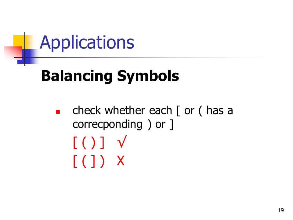 19 Applications Balancing Symbols check whether each [ or ( has a correcponding ) or ] [ ( ) ] √ [ ( ] ) X