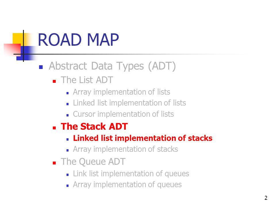 2 ROAD MAP Abstract Data Types (ADT) The List ADT Array implementation of lists Linked list implementation of lists Cursor implementation of lists The Stack ADT Linked list implementation of stacks Array implementation of stacks The Queue ADT Link list implementation of queues Array implementation of queues