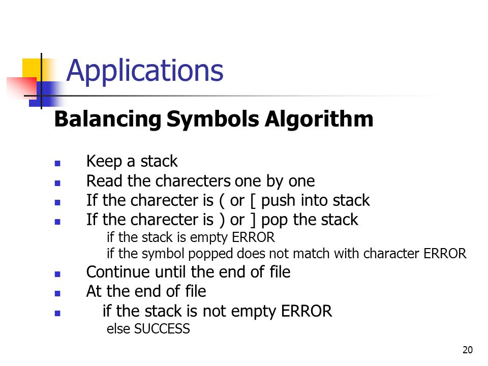 20 Applications Balancing Symbols Algorithm Keep a stack Read the charecters one by one If the charecter is ( or [ push into stack If the charecter is ) or ] pop the stack if the stack is empty ERROR if the symbol popped does not match with character ERROR Continue until the end of file At the end of file if the stack is not empty ERROR else SUCCESS