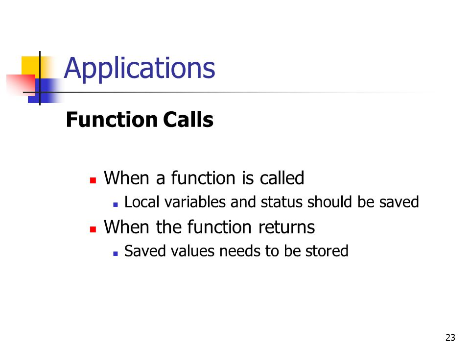 23 Applications Function Calls When a function is called Local variables and status should be saved When the function returns Saved values needs to be stored