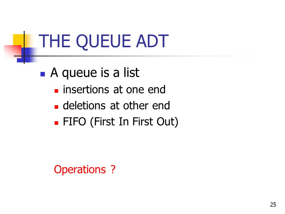 25 THE QUEUE ADT A queue is a list insertions at one end deletions at other end FIFO (First In First Out) Operations
