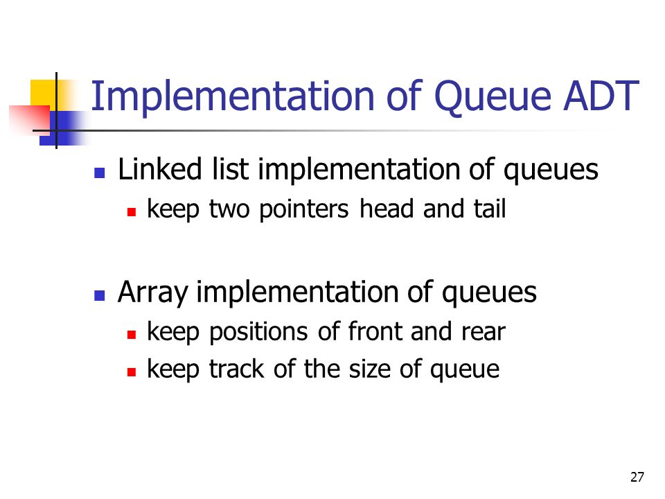 27 Implementation of Queue ADT Linked list implementation of queues keep two pointers head and tail Array implementation of queues keep positions of front and rear keep track of the size of queue