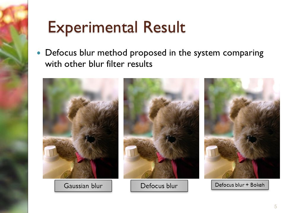 Experimental Result Defocus blur method proposed in the system comparing with other blur filter results Gaussian blur Defocus blur Defocus blur + Bokeh 5