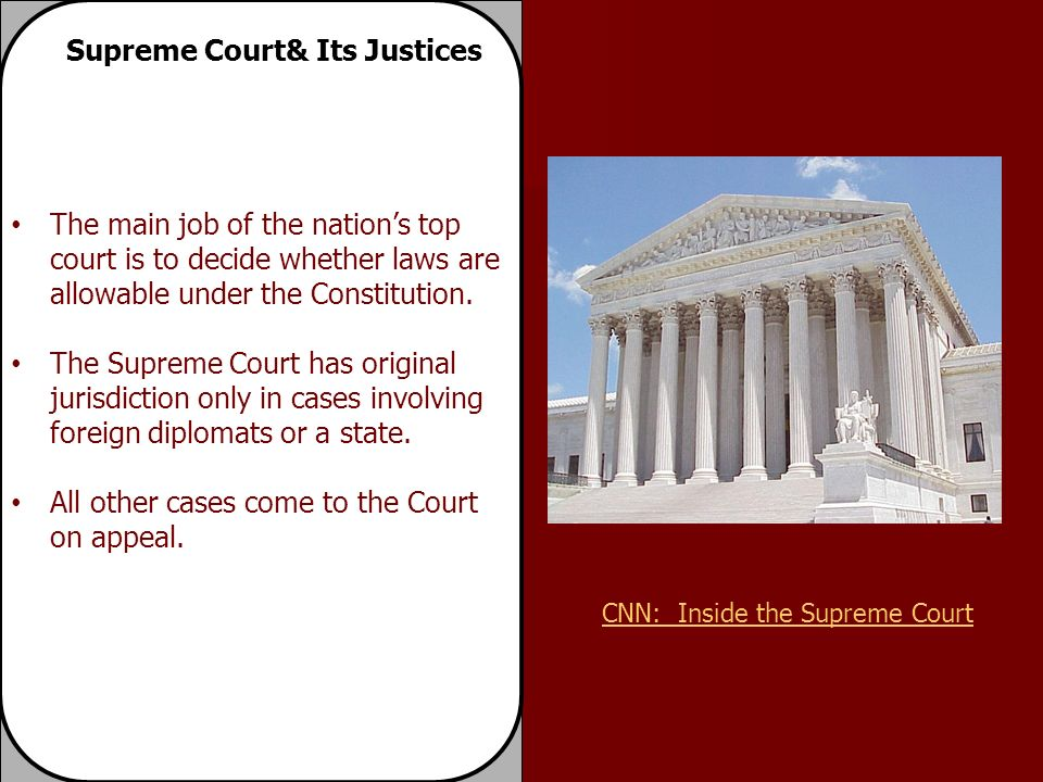 Supreme Court& Its Justices The main job of the nation's top court is to decide whether laws are allowable under the Constitution.