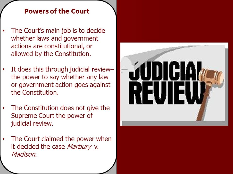 The Court's main job is to decide whether laws and government actions are constitutional, or allowed by the Constitution.