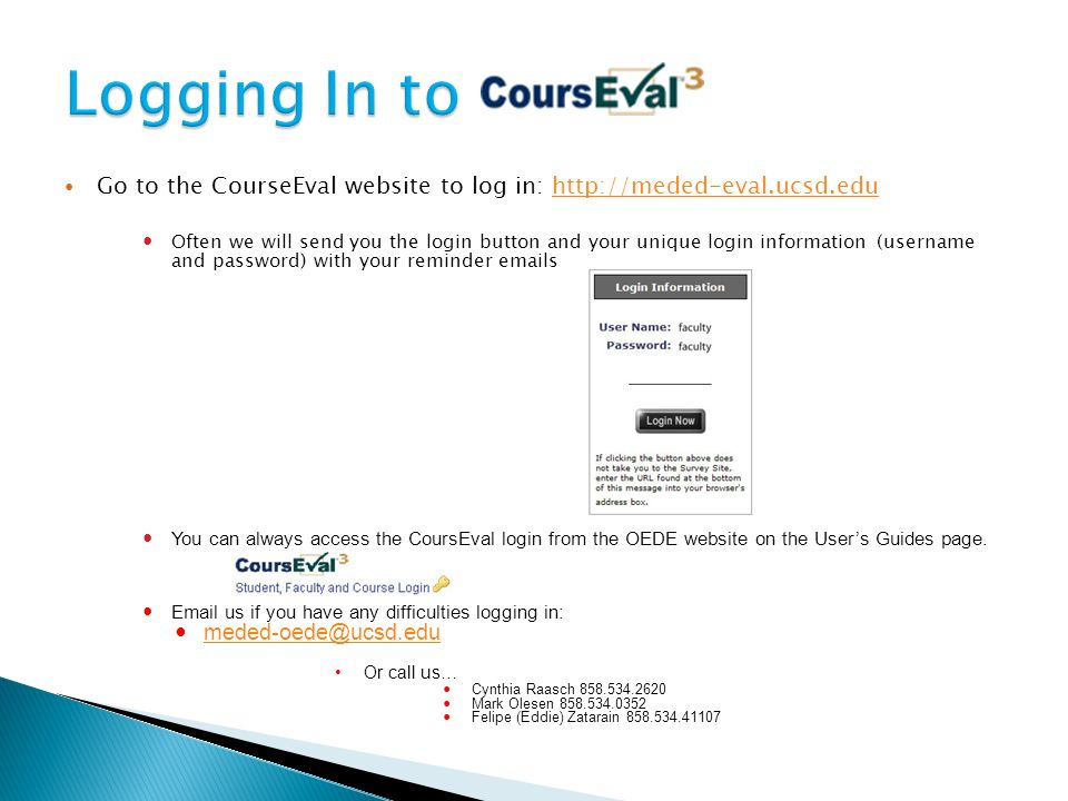 Go to the CourseEval website to log in:   Often we will send you the login button and your unique login information (username and password) with your reminder  s 1 You can always access the CoursEval login from the OEDE website on the User's Guides page.