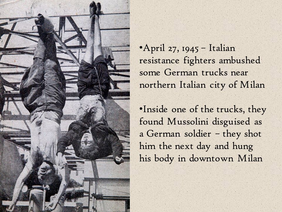 April 27, 1945 – Italian resistance fighters ambushed some German trucks near northern Italian city of Milan Inside one of the trucks, they found Mussolini disguised as a German soldier – they shot him the next day and hung his body in downtown Milan