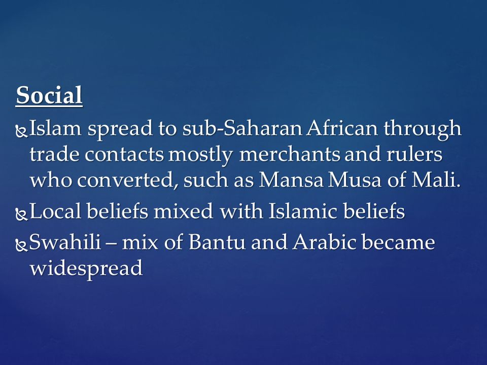 Social  Islam spread to sub-Saharan African through trade contacts mostly merchants and rulers who converted, such as Mansa Musa of Mali.