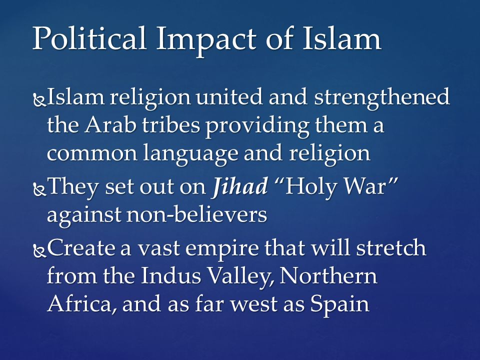  Islam religion united and strengthened the Arab tribes providing them a common language and religion  They set out on Jihad Holy War against non-believers  Create a vast empire that will stretch from the Indus Valley, Northern Africa, and as far west as Spain Political Impact of Islam