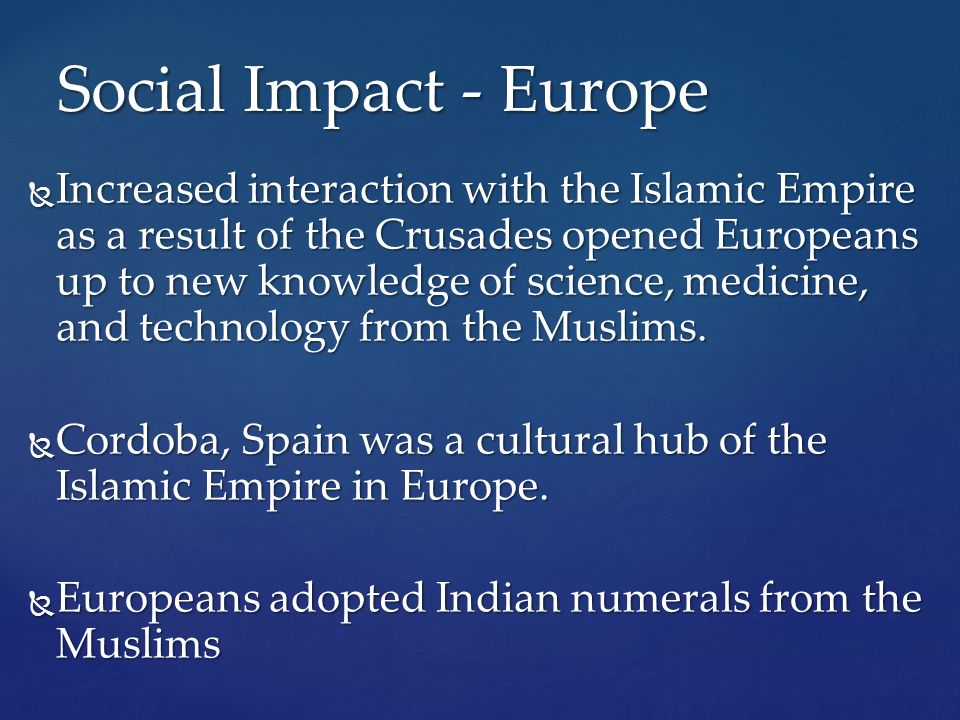  Increased interaction with the Islamic Empire as a result of the Crusades opened Europeans up to new knowledge of science, medicine, and technology from the Muslims.