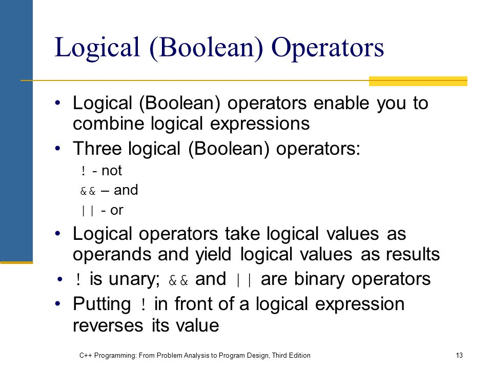 C++ Programming: From Problem Analysis to Program Design, Third Edition13 Logical (Boolean) Operators Logical (Boolean) operators enable you to combine logical expressions Three logical (Boolean) operators: .