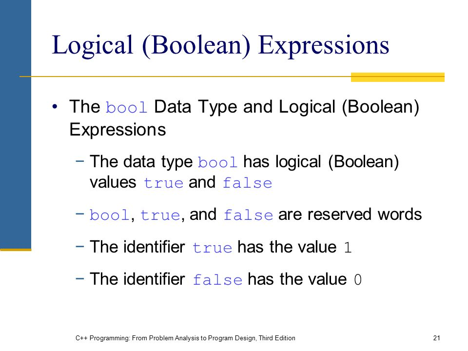 C++ Programming: From Problem Analysis to Program Design, Third Edition21 Logical (Boolean) Expressions The bool Data Type and Logical (Boolean) Expressions −The data type bool has logical (Boolean) values true and false − bool, true, and false are reserved words −The identifier true has the value 1 −The identifier false has the value 0