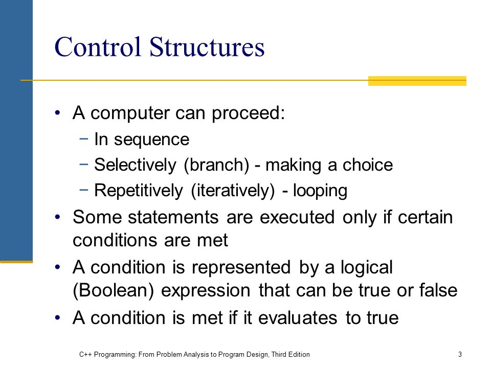 C++ Programming: From Problem Analysis to Program Design, Third Edition3 Control Structures A computer can proceed: −In sequence −Selectively (branch) - making a choice −Repetitively (iteratively) - looping Some statements are executed only if certain conditions are met A condition is represented by a logical (Boolean) expression that can be true or false A condition is met if it evaluates to true