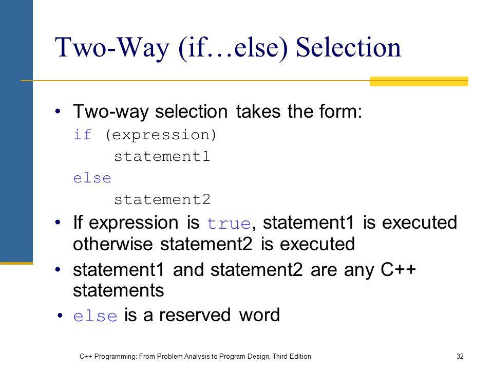 C++ Programming: From Problem Analysis to Program Design, Third Edition32 Two-Way (if…else) Selection Two-way selection takes the form: if (expression) statement1 else statement2 If expression is true, statement1 is executed otherwise statement2 is executed statement1 and statement2 are any C++ statements else is a reserved word