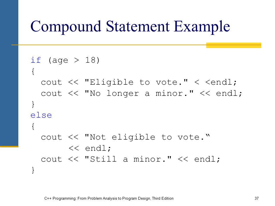 C++ Programming: From Problem Analysis to Program Design, Third Edition37 Compound Statement Example if (age > 18) { cout << Eligible to vote. < <endl; cout << No longer a minor. << endl; } else { cout << Not eligible to vote. << endl; cout << Still a minor. << endl; }