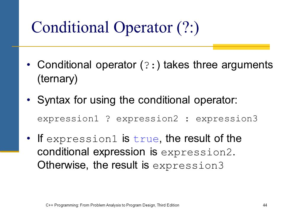 C++ Programming: From Problem Analysis to Program Design, Third Edition44 Conditional Operator ( :) Conditional operator ( : ) takes three arguments (ternary) Syntax for using the conditional operator: expression1 .