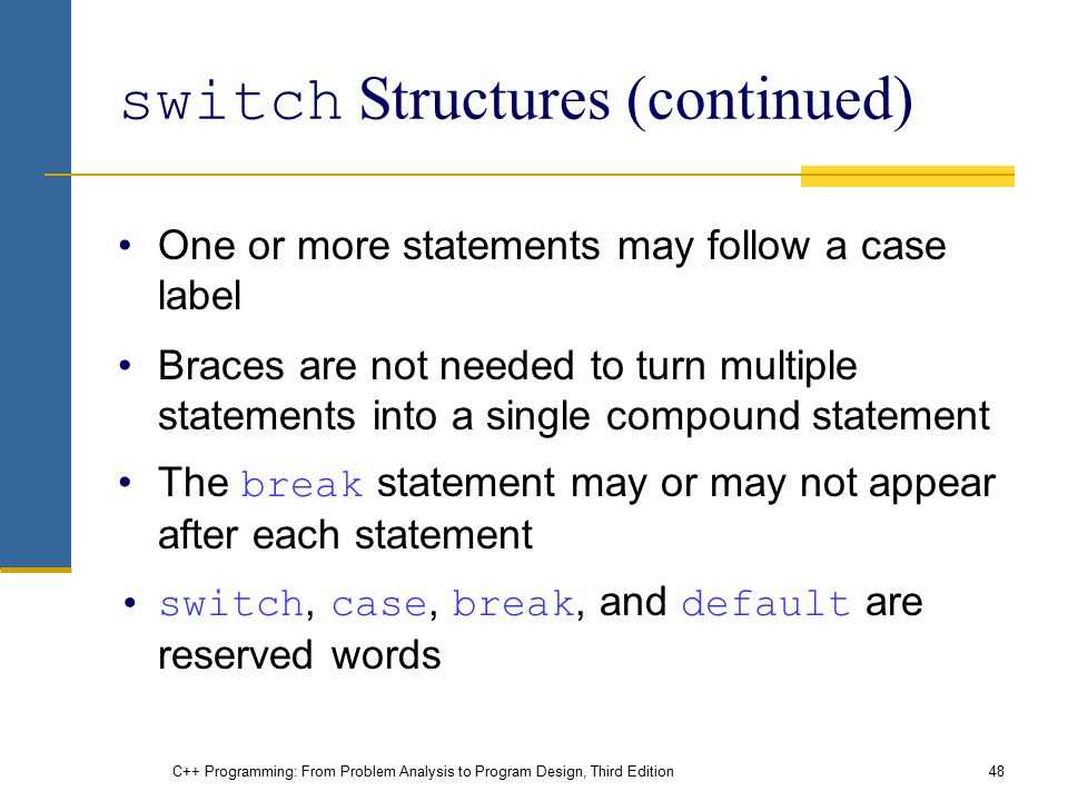 C++ Programming: From Problem Analysis to Program Design, Third Edition48 switch Structures (continued) One or more statements may follow a case label Braces are not needed to turn multiple statements into a single compound statement The break statement may or may not appear after each statement switch, case, break, and default are reserved words