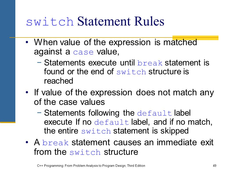 C++ Programming: From Problem Analysis to Program Design, Third Edition49 switch Statement Rules When value of the expression is matched against a case value, −Statements execute until break statement is found or the end of switch structure is reached If value of the expression does not match any of the case values −Statements following the default label execute If no default label, and if no match, the entire switch statement is skipped A break statement causes an immediate exit from the switch structure