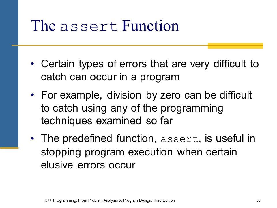 C++ Programming: From Problem Analysis to Program Design, Third Edition50 The assert Function Certain types of errors that are very difficult to catch can occur in a program For example, division by zero can be difficult to catch using any of the programming techniques examined so far The predefined function, assert, is useful in stopping program execution when certain elusive errors occur