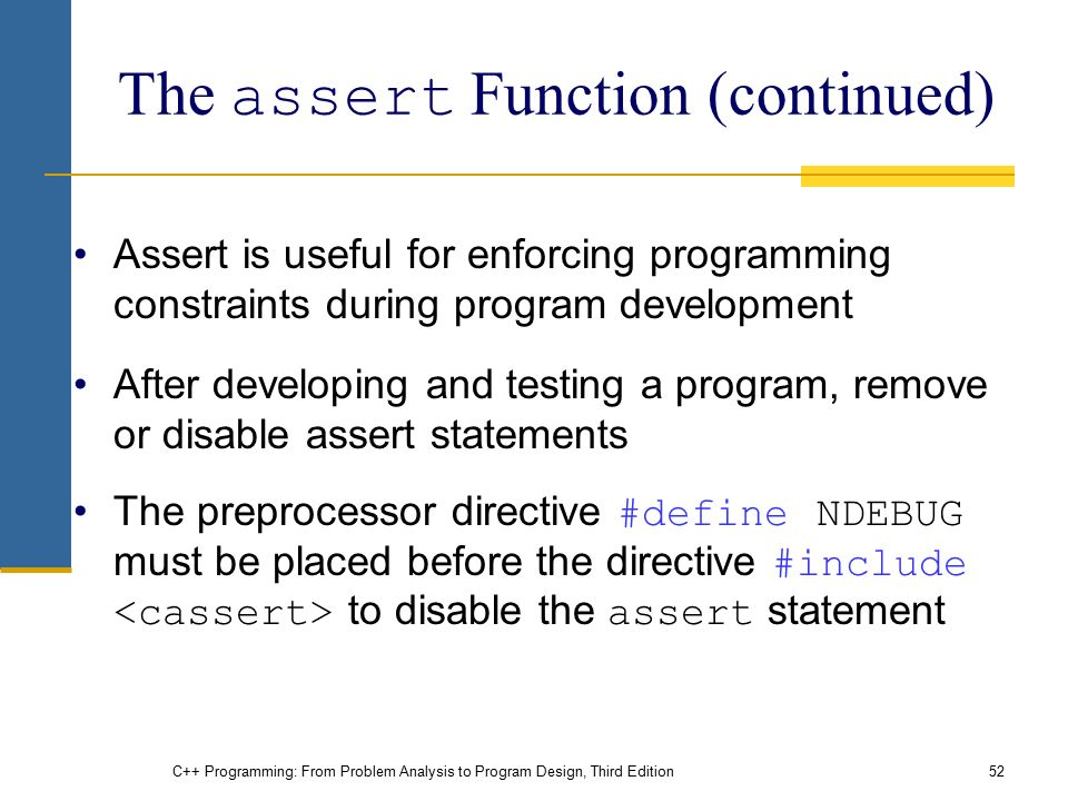 C++ Programming: From Problem Analysis to Program Design, Third Edition52 The assert Function (continued) Assert is useful for enforcing programming constraints during program development After developing and testing a program, remove or disable assert statements The preprocessor directive #define NDEBUG must be placed before the directive #include to disable the assert statement