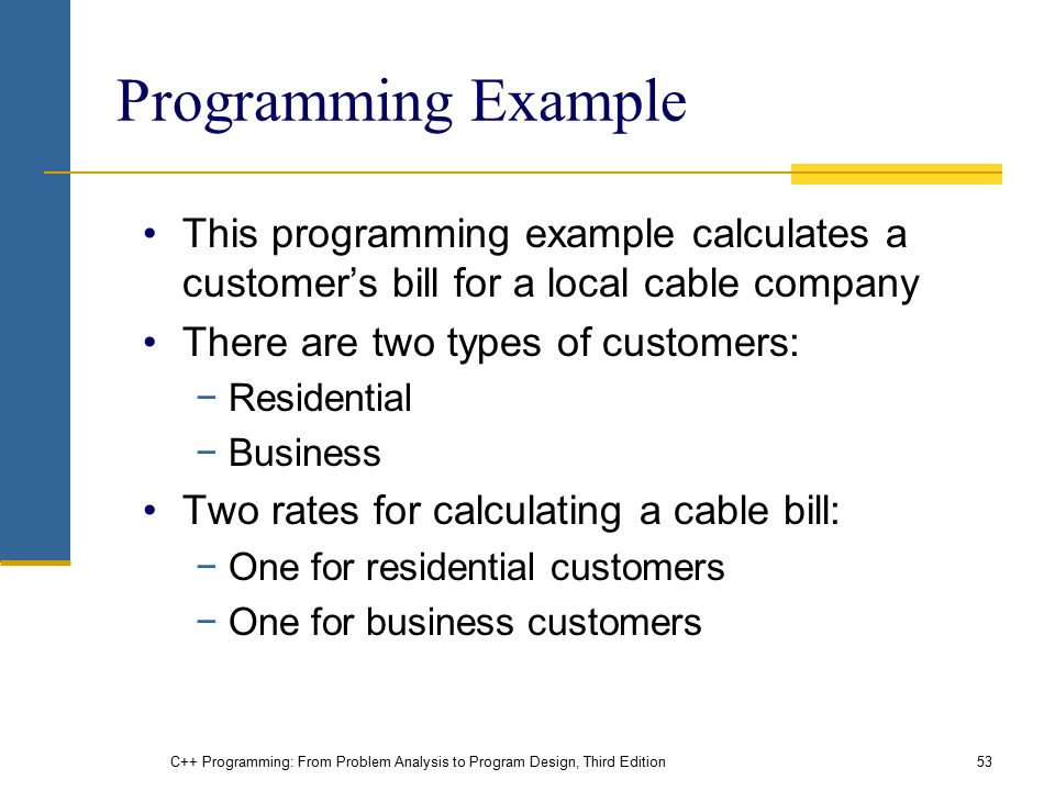 C++ Programming: From Problem Analysis to Program Design, Third Edition53 Programming Example This programming example calculates a customer's bill for a local cable company There are two types of customers: −Residential −Business Two rates for calculating a cable bill: −One for residential customers −One for business customers