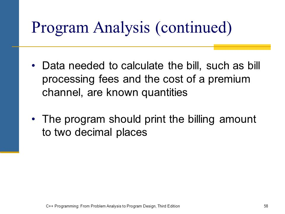 C++ Programming: From Problem Analysis to Program Design, Third Edition58 Program Analysis (continued) Data needed to calculate the bill, such as bill processing fees and the cost of a premium channel, are known quantities The program should print the billing amount to two decimal places