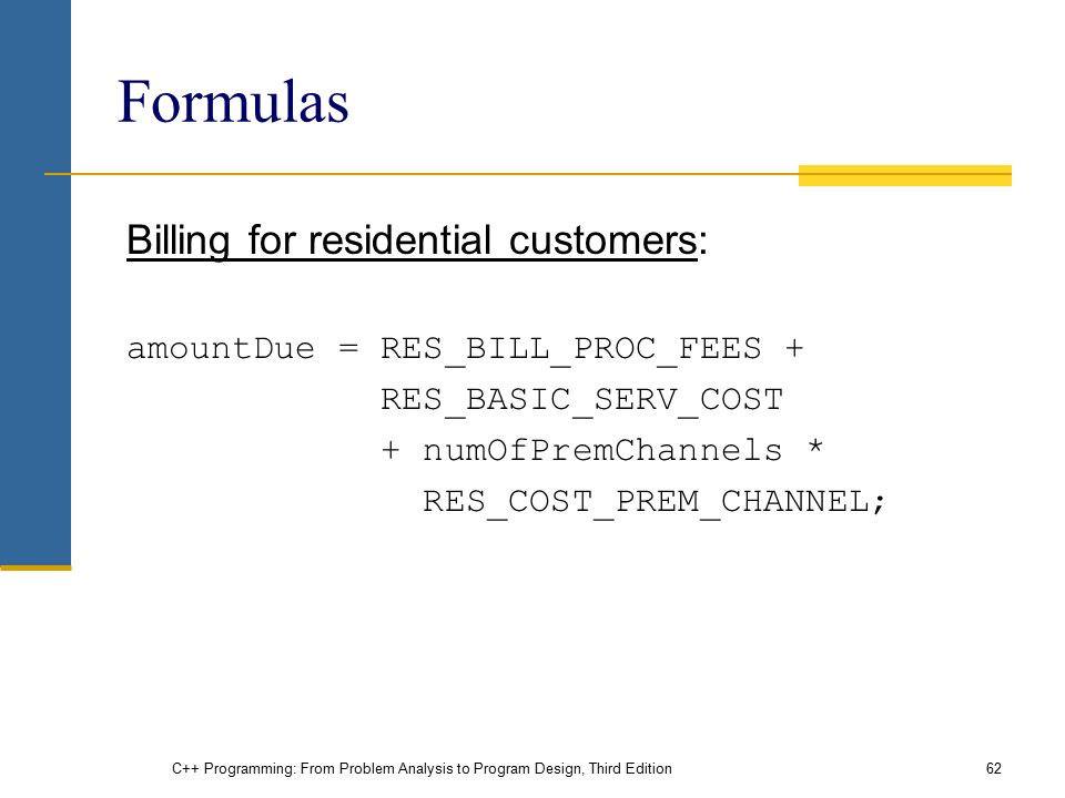 C++ Programming: From Problem Analysis to Program Design, Third Edition62 Formulas Billing for residential customers: amountDue = RES_BILL_PROC_FEES + RES_BASIC_SERV_COST + numOfPremChannels * RES_COST_PREM_CHANNEL;