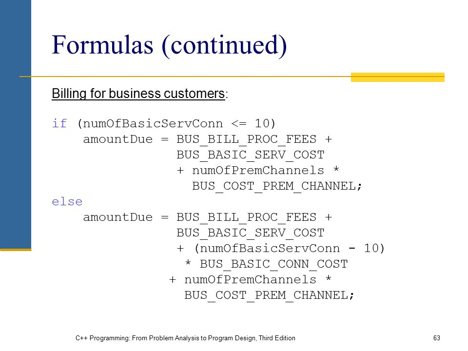 C++ Programming: From Problem Analysis to Program Design, Third Edition63 Formulas (continued) Billing for business customers : if (numOfBasicServConn <= 10) amountDue = BUS_BILL_PROC_FEES + BUS_BASIC_SERV_COST + numOfPremChannels * BUS_COST_PREM_CHANNEL; else amountDue = BUS_BILL_PROC_FEES + BUS_BASIC_SERV_COST + (numOfBasicServConn - 10) * BUS_BASIC_CONN_COST + numOfPremChannels * BUS_COST_PREM_CHANNEL;