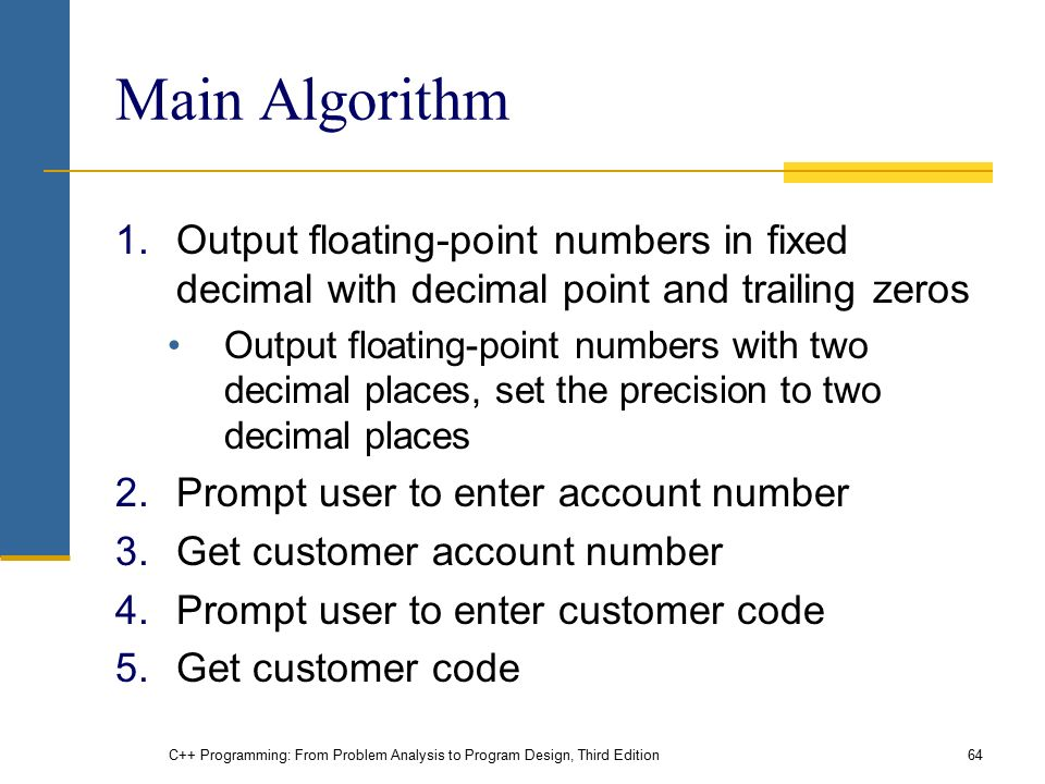 C++ Programming: From Problem Analysis to Program Design, Third Edition64 Main Algorithm 1.Output floating-point numbers in fixed decimal with decimal point and trailing zeros Output floating-point numbers with two decimal places, set the precision to two decimal places 2.Prompt user to enter account number 3.Get customer account number 4.Prompt user to enter customer code 5.Get customer code