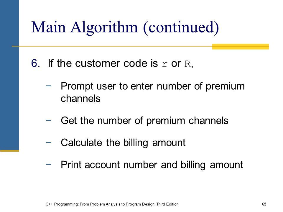 C++ Programming: From Problem Analysis to Program Design, Third Edition65 Main Algorithm (continued) 6.If the customer code is r or R, −Prompt user to enter number of premium channels −Get the number of premium channels −Calculate the billing amount −Print account number and billing amount
