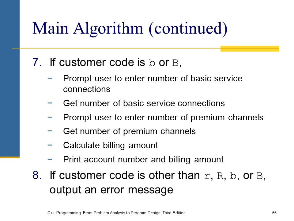 C++ Programming: From Problem Analysis to Program Design, Third Edition66 Main Algorithm (continued) 7.If customer code is b or B, −Prompt user to enter number of basic service connections −Get number of basic service connections −Prompt user to enter number of premium channels −Get number of premium channels −Calculate billing amount −Print account number and billing amount 8.If customer code is other than r, R, b, or B, output an error message