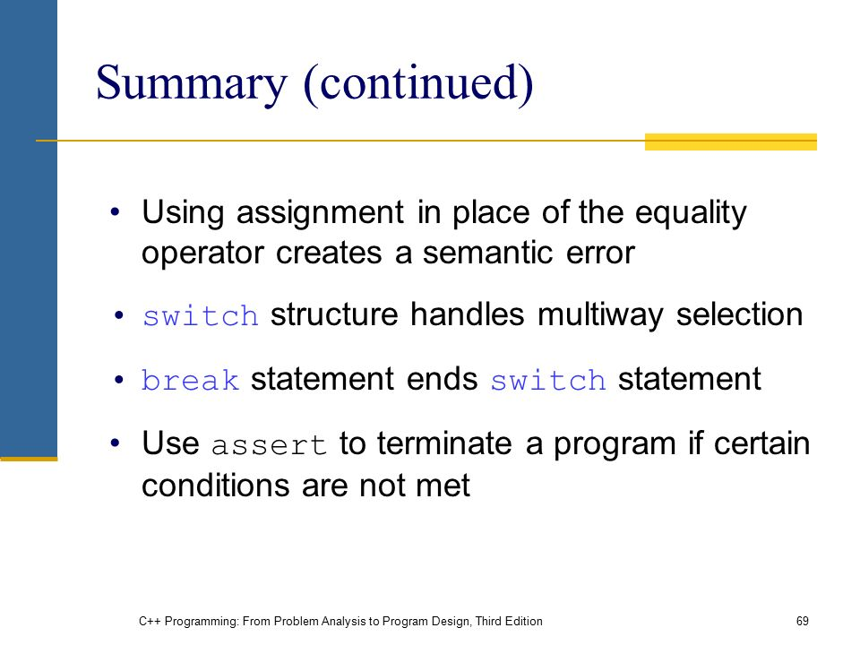 C++ Programming: From Problem Analysis to Program Design, Third Edition69 Summary (continued) Using assignment in place of the equality operator creates a semantic error switch structure handles multiway selection break statement ends switch statement Use assert to terminate a program if certain conditions are not met
