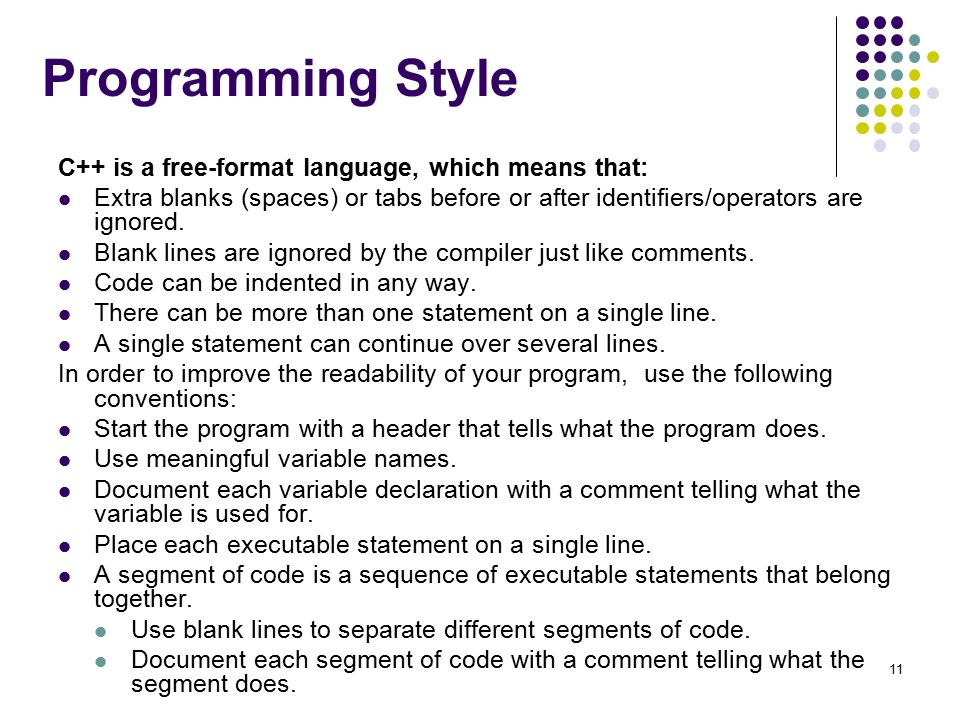 Programming Style C++ is a free-format language, which means that: Extra blanks (spaces) or tabs before or after identifiers/operators are ignored.