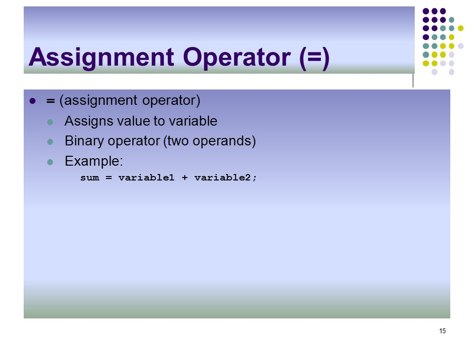 Assignment Operator (=) = (assignment operator) Assigns value to variable Binary operator (two operands) Example: sum = variable1 + variable2; 15