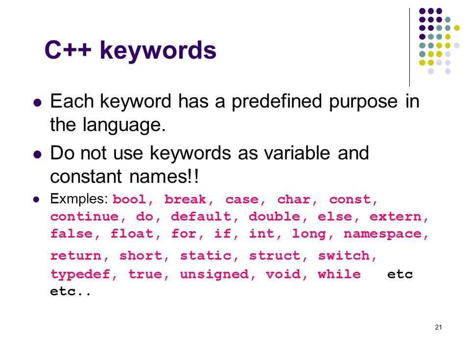 C++ keywords Each keyword has a predefined purpose in the language.