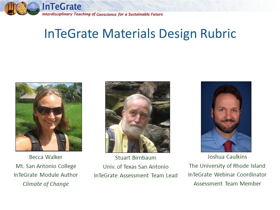InTeGrate Materials Design Rubric Joshua Caulkins The University of Rhode Island InTeGrate Webinar Coordinator Assessment Team Member Becca Walker Mt.