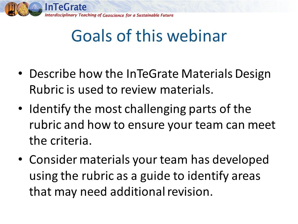 Goals of this webinar Describe how the InTeGrate Materials Design Rubric is used to review materials.