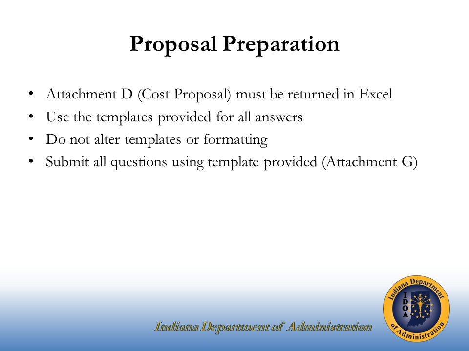 Proposal Preparation Attachment D (Cost Proposal) must be returned in Excel Use the templates provided for all answers Do not alter templates or formatting Submit all questions using template provided (Attachment G)