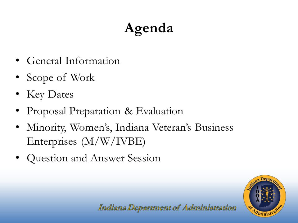 Agenda General Information Scope of Work Key Dates Proposal Preparation & Evaluation Minority, Women's, Indiana Veteran's Business Enterprises (M/W/IVBE) Question and Answer Session