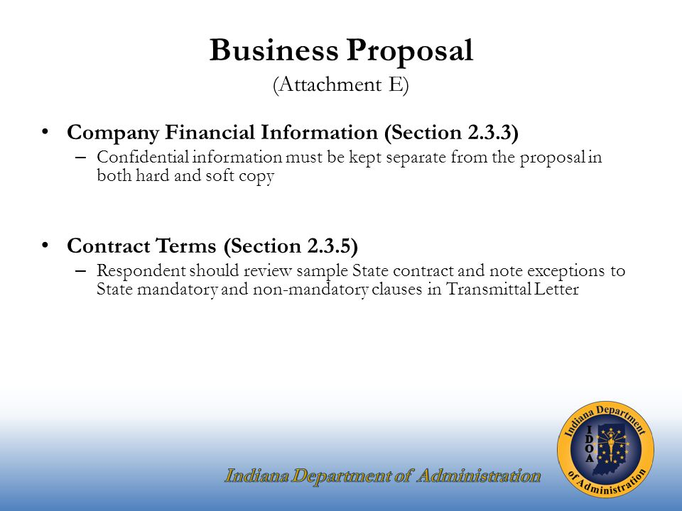 Business Proposal (Attachment E) Company Financial Information (Section 2.3.3) – Confidential information must be kept separate from the proposal in both hard and soft copy Contract Terms (Section 2.3.5) – Respondent should review sample State contract and note exceptions to State mandatory and non-mandatory clauses in Transmittal Letter