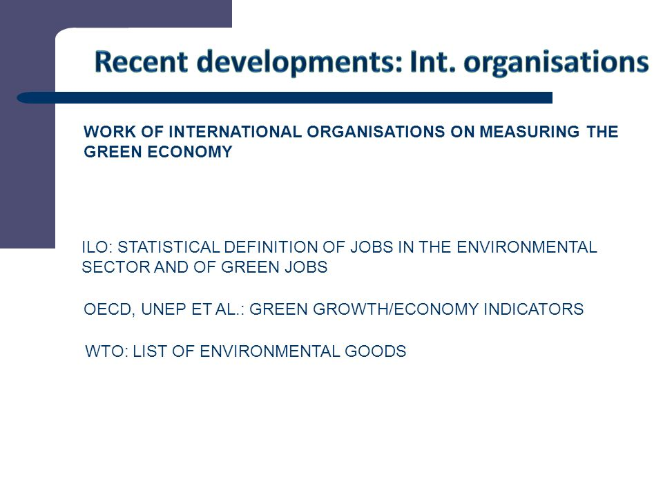 7 WORK OF INTERNATIONAL ORGANISATIONS ON MEASURING THE GREEN ECONOMY ILO: STATISTICAL DEFINITION OF JOBS IN THE ENVIRONMENTAL SECTOR AND OF GREEN JOBS OECD, UNEP ET AL.: GREEN GROWTH/ECONOMY INDICATORS WTO: LIST OF ENVIRONMENTAL GOODS