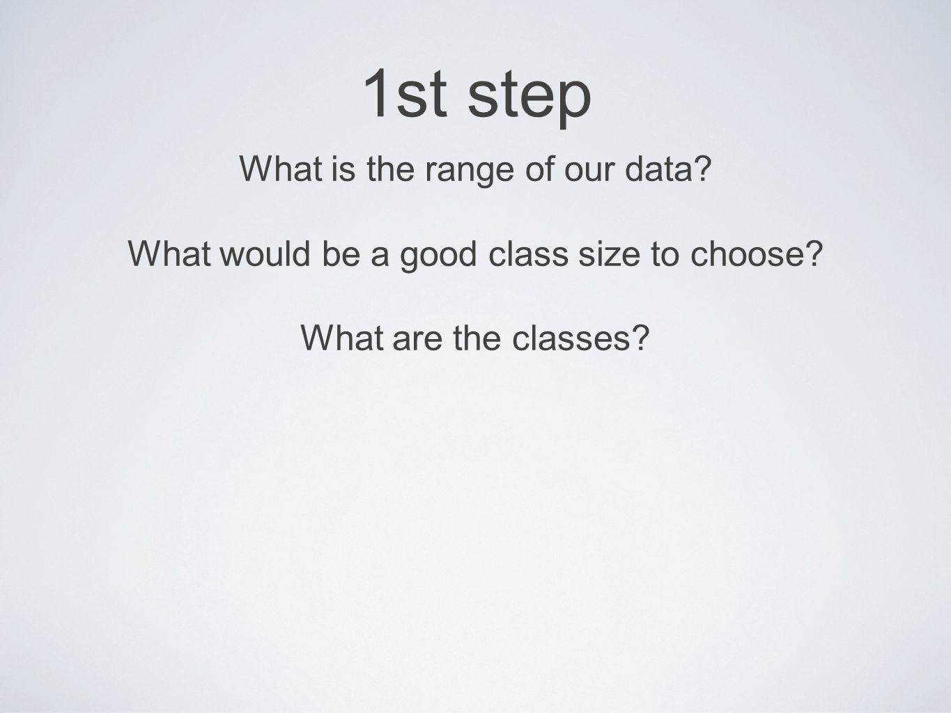1st step What is the range of our data. What would be a good class size to choose.