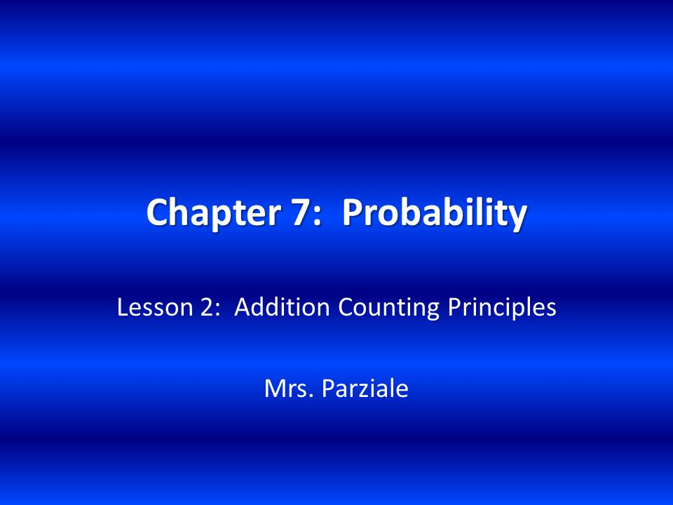 Chapter 7: Probability Lesson 2: Addition Counting Principles Mrs. Parziale