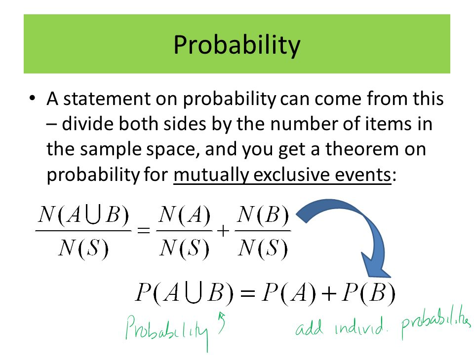 Probability A statement on probability can come from this – divide both sides by the number of items in the sample space, and you get a theorem on probability for mutually exclusive events: